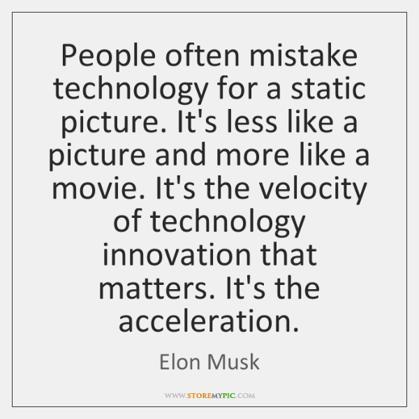 People often mistake technology for a static picture. It's less like a ...