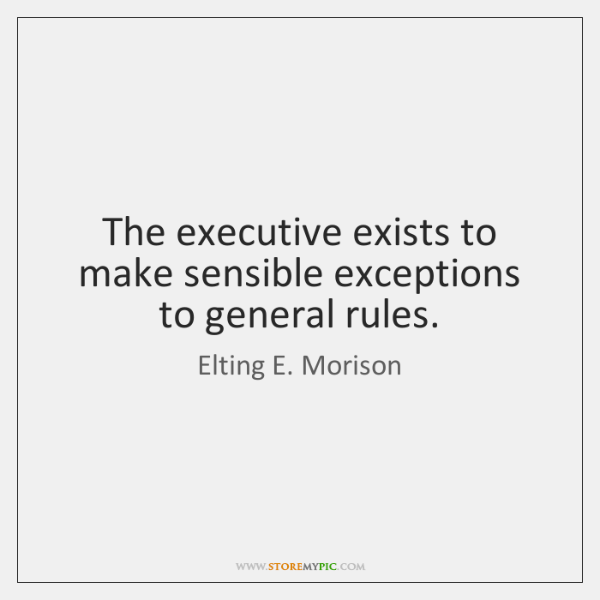 The executive exists to make sensible exceptions to general rules.