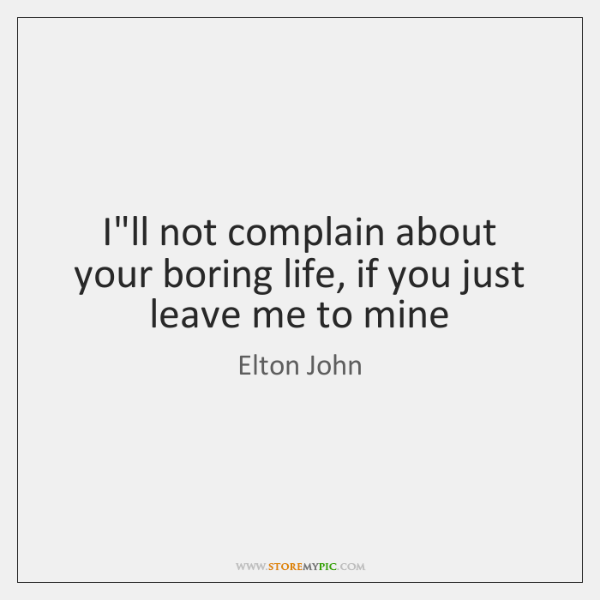 I Ll Not Complain About Your Boring Life If You Just Leave Me