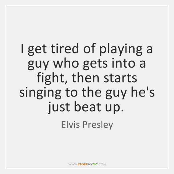 I get tired of playing a guy who gets into a fight, ...