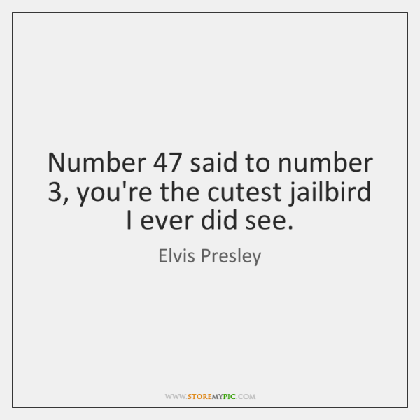 Number 47 said to number 3, you're the cutest jailbird I ever did see.