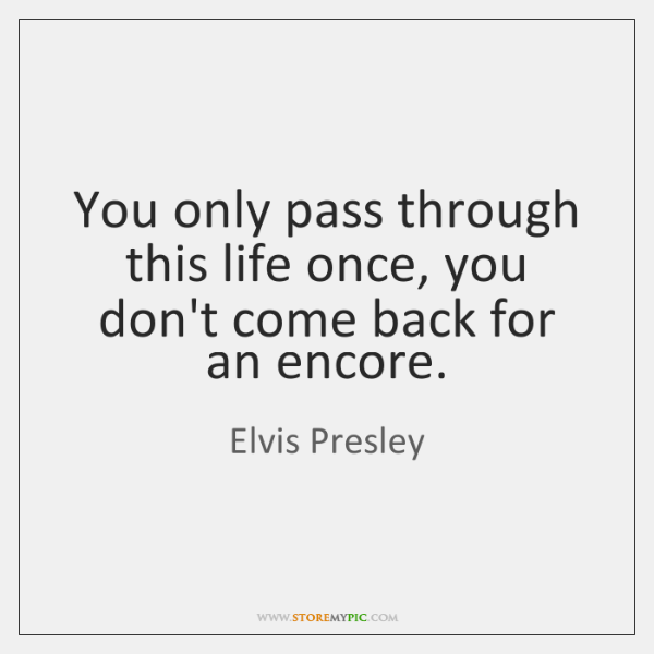 You only pass through this life once, you don't come back for ...