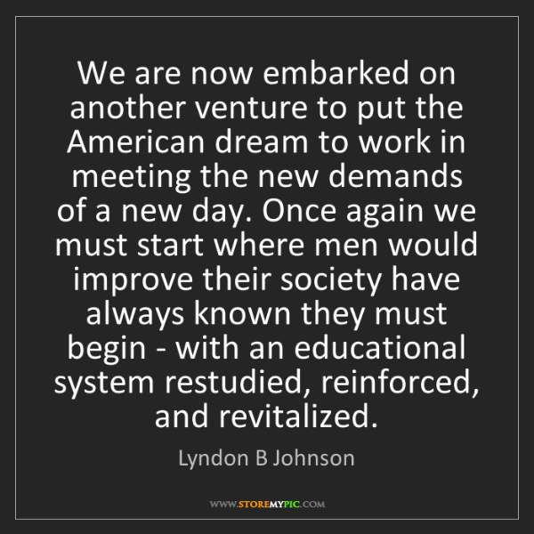 Lyndon B Johnson: We are now embarked on another venture to put the American...