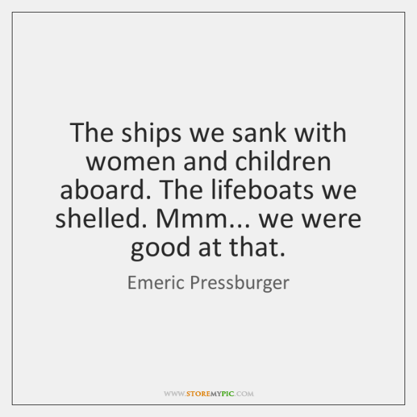 The ships we sank with women and children aboard. The lifeboats we ...