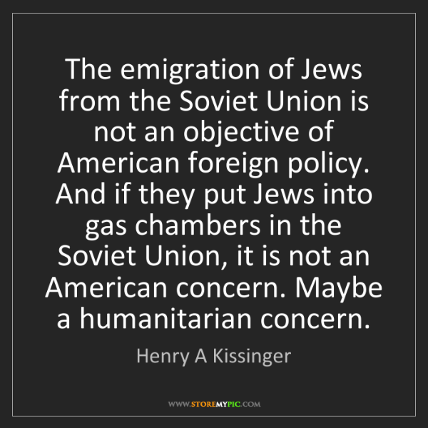 Henry A Kissinger: The emigration of Jews from the Soviet Union is not an...