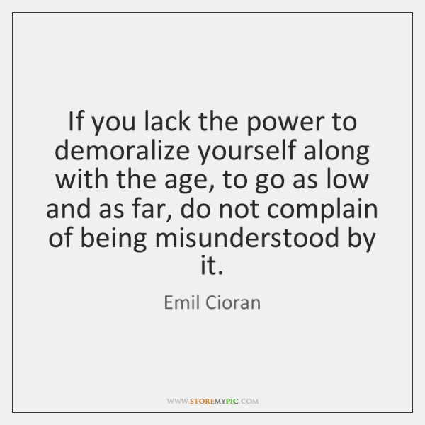 If you lack the power to demoralize yourself along with the age, ...
