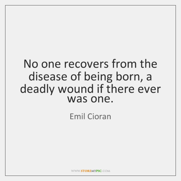 No one recovers from the disease of being born, a deadly wound ...