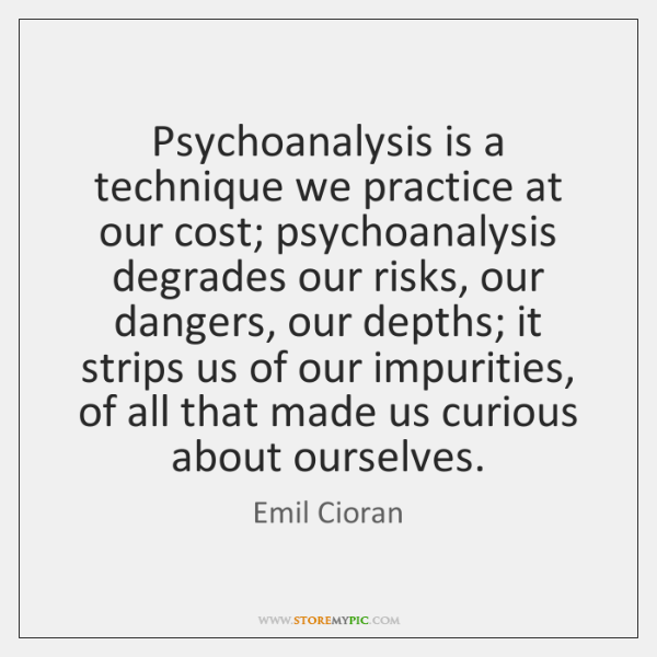 Psychoanalysis is a technique we practice at our cost; psychoanalysis degrades our ...
