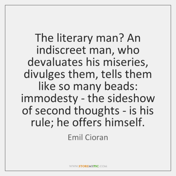 The literary man? An indiscreet man, who devaluates his miseries, divulges them, ...