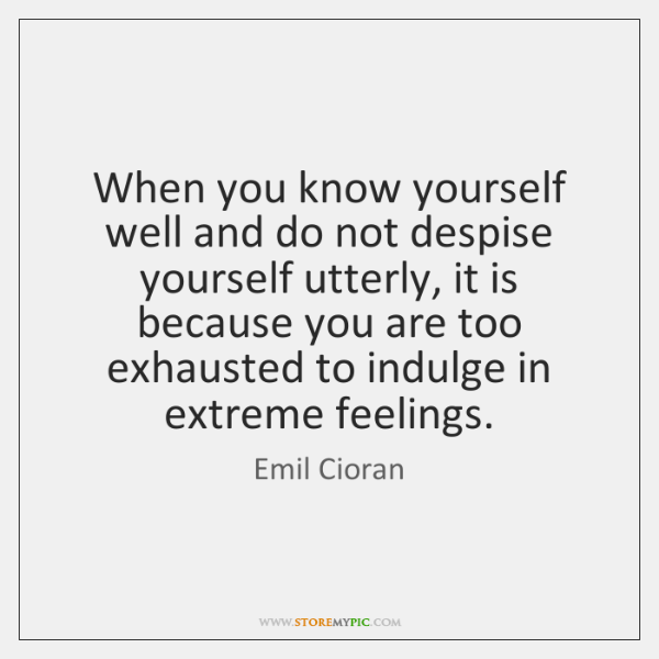 When you know yourself well and do not despise yourself utterly, it ...