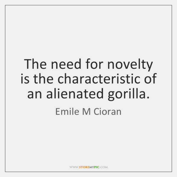 The need for novelty is the characteristic of an alienated gorilla.