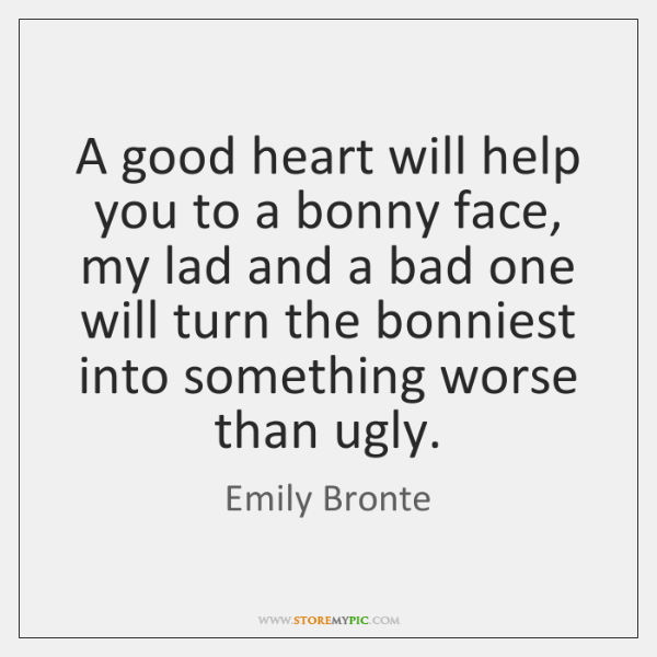 A good heart will help you to a bonny face, my lad ...