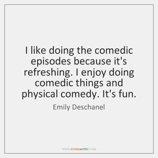 I like doing the comedic episodes because it's refreshing. I enjoy doing ...