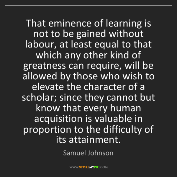 Samuel Johnson: That eminence of learning is not to be gained without...