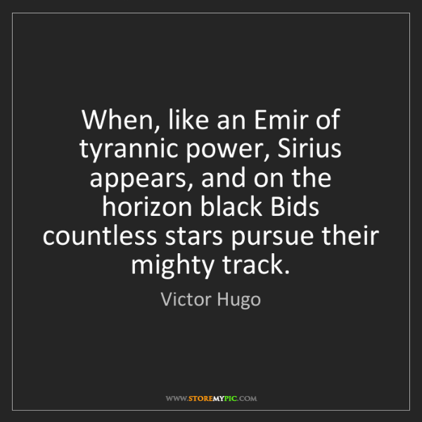 Victor Hugo: When, like an Emir of tyrannic power, Sirius appears,...
