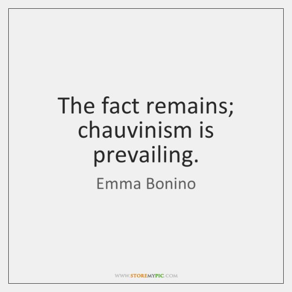 The fact remains; chauvinism is prevailing.