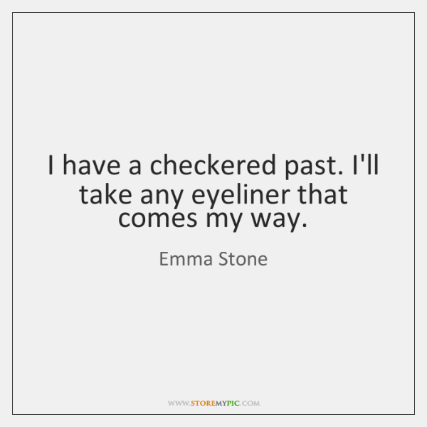 I have a checkered past. I'll take any eyeliner that comes my ...