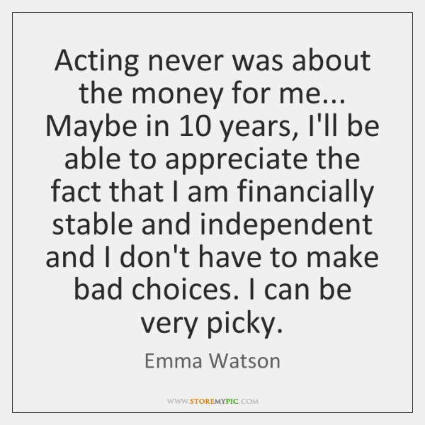 Acting never was about the money for me... Maybe in 10 years, I'll ...