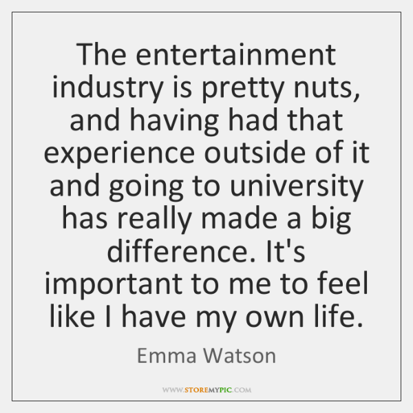 The entertainment industry is pretty nuts, and having had that experience outside ...