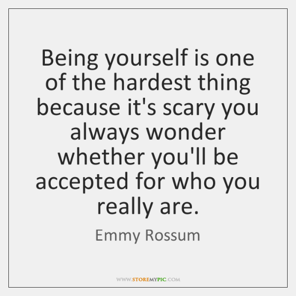 Being yourself is one of the hardest thing because it's scary you ...
