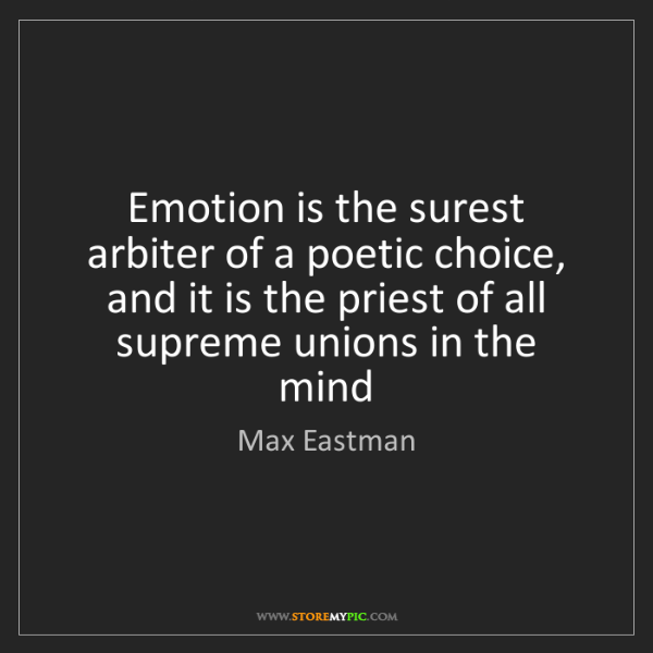 Max Eastman: Emotion is the surest arbiter of a poetic choice, and...