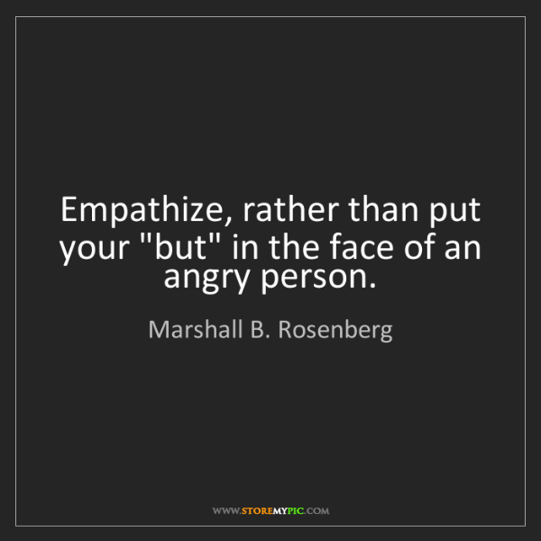 "Marshall B. Rosenberg: Empathize, rather than put your ""but"" in the face of..."