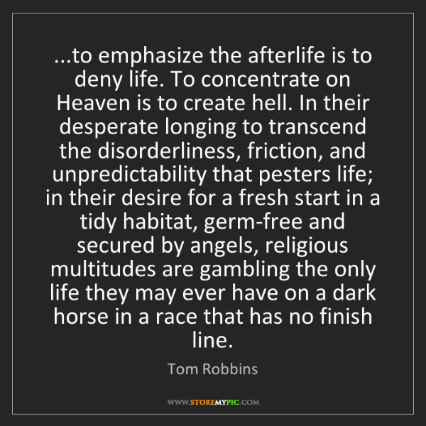 Tom Robbins: ...to emphasize the afterlife is to deny life. To concentrate...