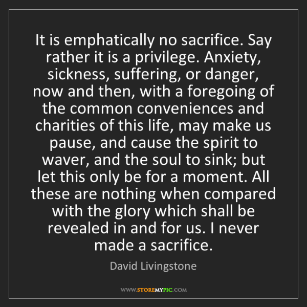 David Livingstone: It is emphatically no sacrifice. Say rather it is a privilege....
