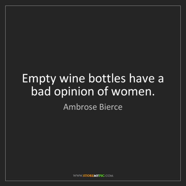 Ambrose Bierce: Empty wine bottles have a bad opinion of women.