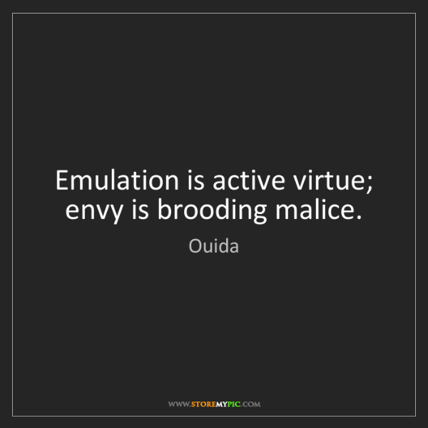 Ouida: Emulation is active virtue; envy is brooding malice.