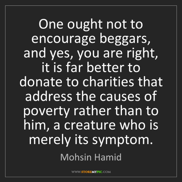 Mohsin Hamid: One ought not to encourage beggars, and yes, you are...