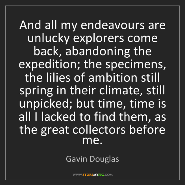 Gavin Douglas: And all my endeavours are unlucky explorers come back,...