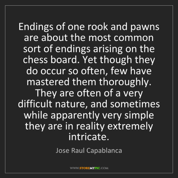 Jose Raul Capablanca: Endings of one rook and pawns are about the most common...