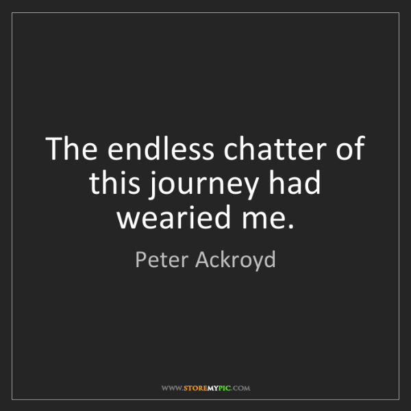 Peter Ackroyd: The endless chatter of this journey had wearied me.