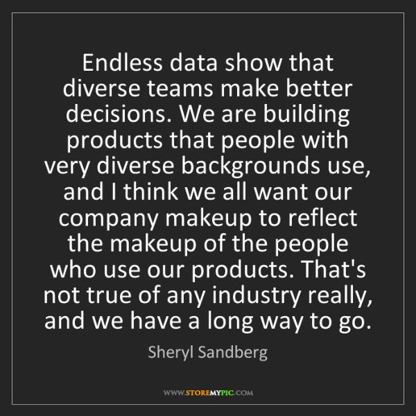 Sheryl Sandberg: Endless data show that diverse teams make better decisions....