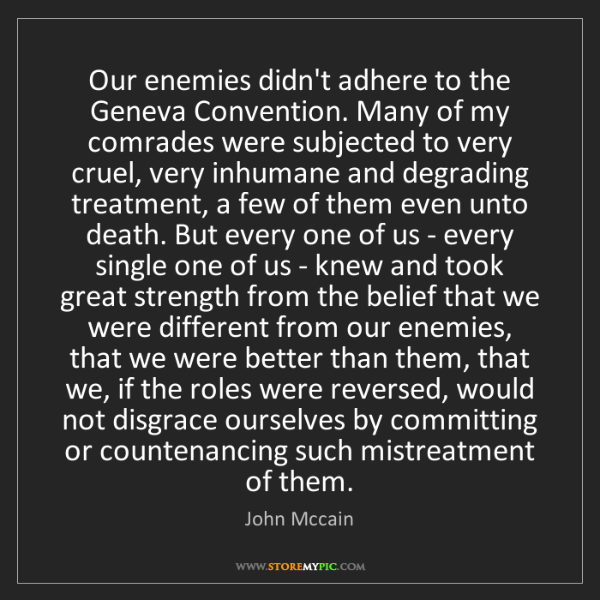 John Mccain: Our enemies didn't adhere to the Geneva Convention. Many...