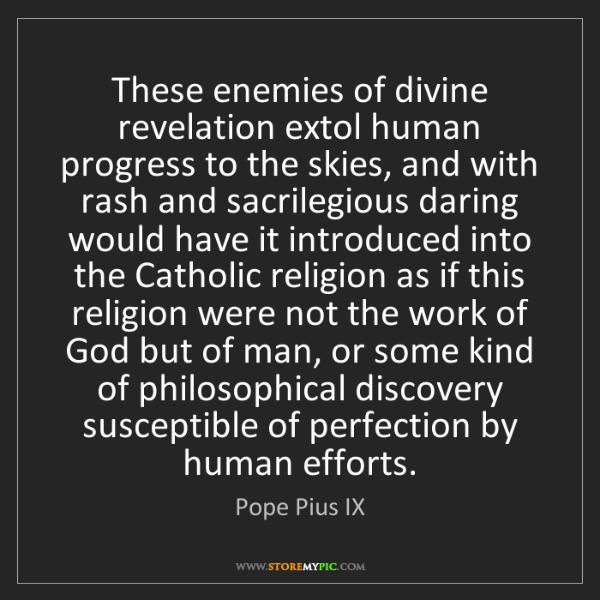 Pope Pius IX: These enemies of divine revelation extol human progress...