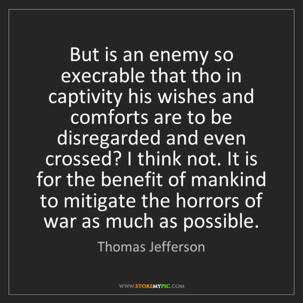 Thomas Jefferson: But is an enemy so execrable that tho in captivity his...