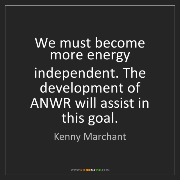 Kenny Marchant: We must become more energy independent. The development...