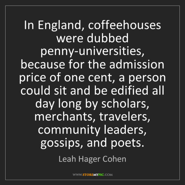 Leah Hager Cohen: In England, coffeehouses were dubbed penny-universities,...