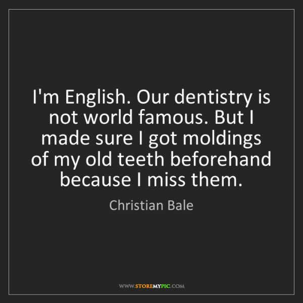 Christian Bale: I'm English. Our dentistry is not world famous. But I...
