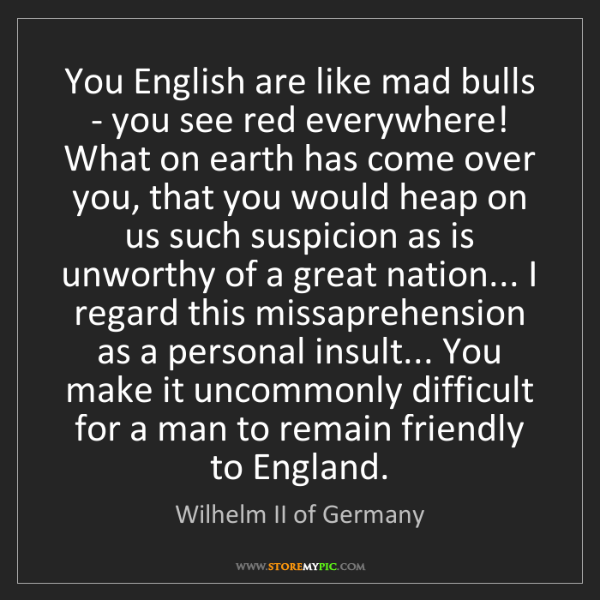 Wilhelm II of Germany: You English are like mad bulls - you see red everywhere!...