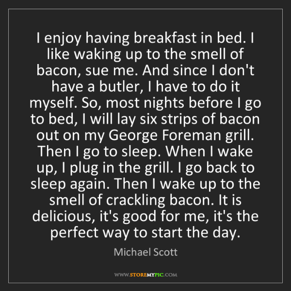 Michael Scott: I enjoy having breakfast in bed. I like waking up to...