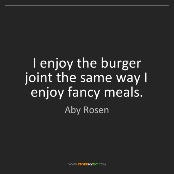 Aby Rosen: I enjoy the burger joint the same way I enjoy fancy meals.