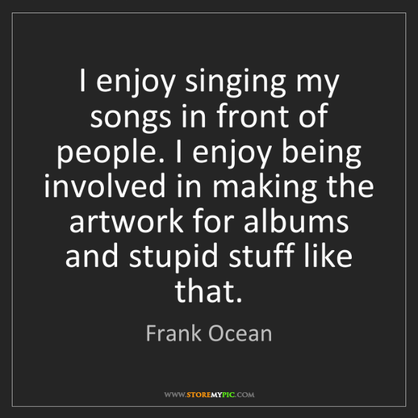 Frank Ocean: I enjoy singing my songs in front of people. I enjoy...