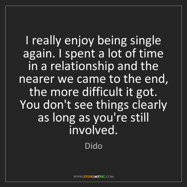 Dido: I really enjoy being single again. I spent a lot of time...