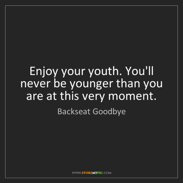 Backseat Goodbye: Enjoy your youth. You'll never be younger than you are...