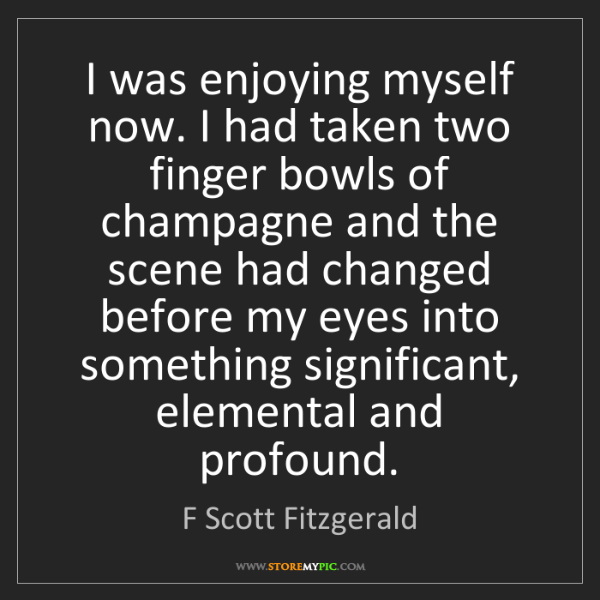 F Scott Fitzgerald: I was enjoying myself now. I had taken two finger bowls...