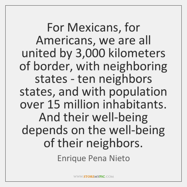 For Mexicans, for Americans, we are all united by 3,000 kilometers of border, ...