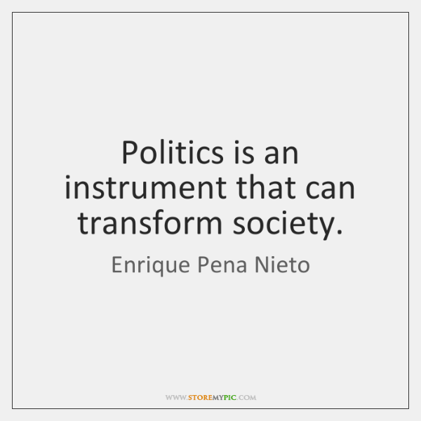 Politics is an instrument that can transform society.